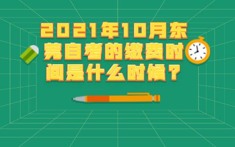 2021年10月东莞自考的缴费时间是什么时候?